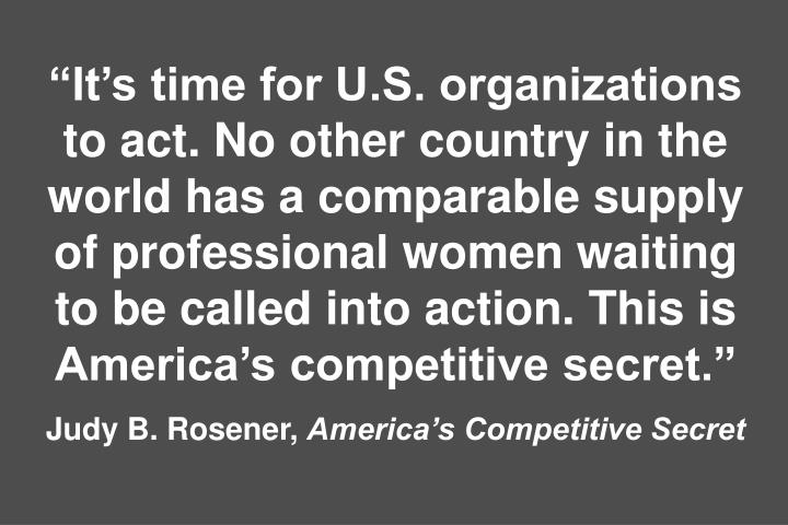"""It's time for U.S. organizations to act. No other country in the world has a comparable supply of professional women waiting to be called into action. This is America's competitive secret."""