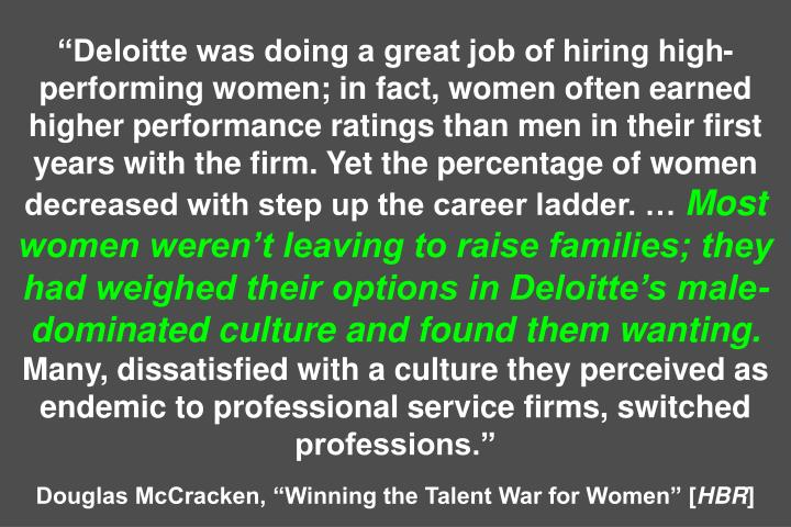 Deloitte was doing a great job of hiring high-performing women; in fact, women often earned higher performance ratings than men in their first years with the firm. Yet the percentage of women decreased with step up the career ladder.