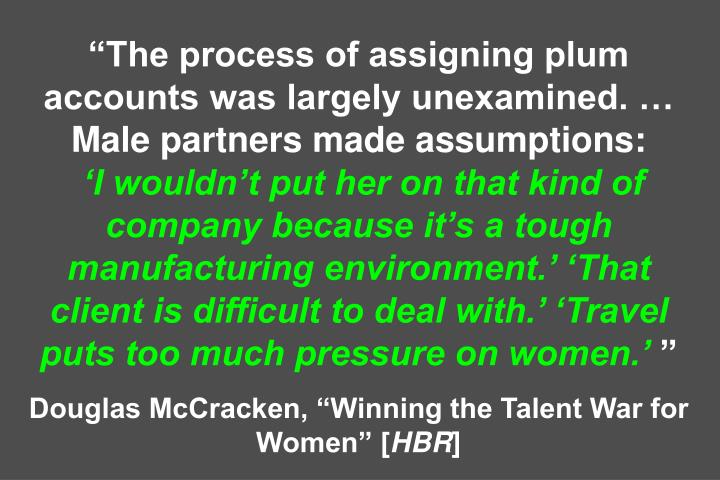 The process of assigning plum accounts was largely unexamined.  Male partners made assumptions: