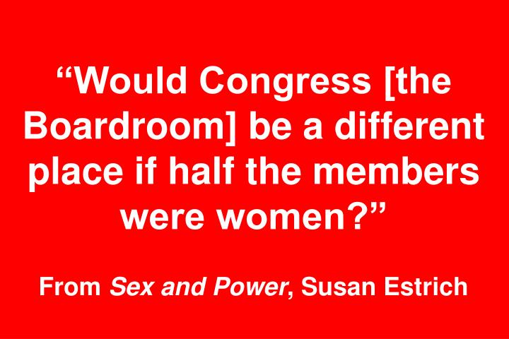 Would Congress [the Boardroom] be a different place if half the members were women?