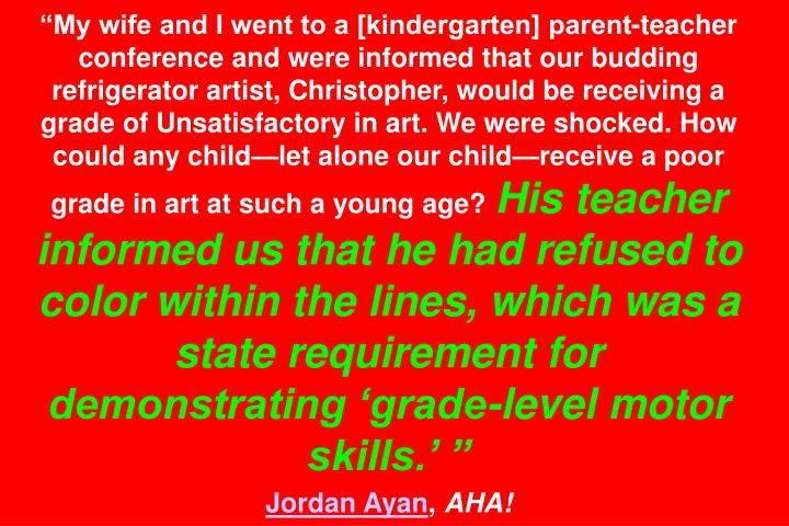 My wife and I went to a [kindergarten] parent-teacher conference and were informed that our budding refrigerator artist, Christopher, would be receiving a grade of Unsatisfactory in art. We were shocked. How could any childlet alone our childreceive a poor grade in art at such a young age?