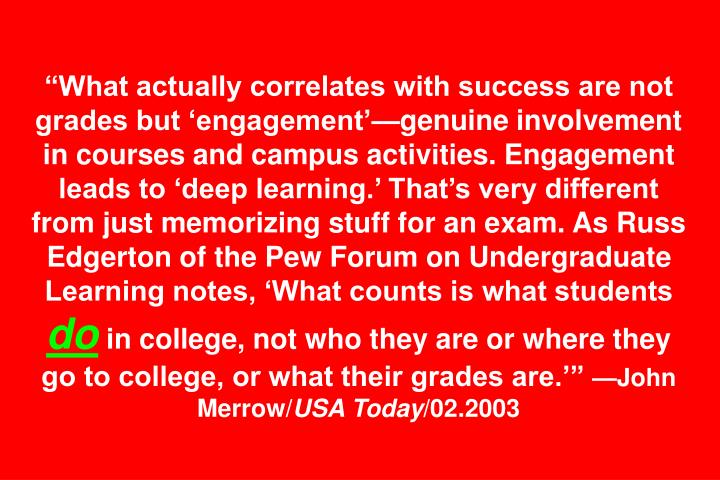 What actually correlates with success are not grades but engagementgenuine involvement in courses and campus activities. Engagement leads to deep learning. Thats very different from just memorizing stuff for an exam. As Russ Edgerton of the Pew Forum on Undergraduate Learning notes, What counts is what students
