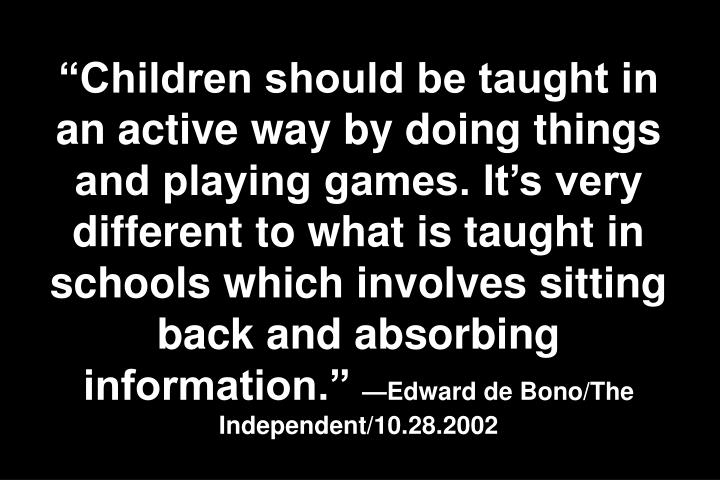 Children should be taught in an active way by doing things and playing games. Its very different to what is taught in schools which involves sitting back and absorbing information.