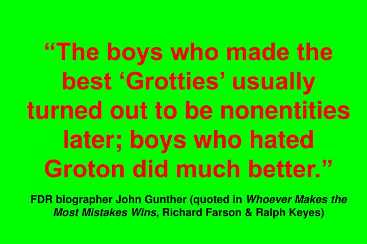 The boys who made the best Grotties usually turned out to be nonentities later; boys who hated Groton did much better.