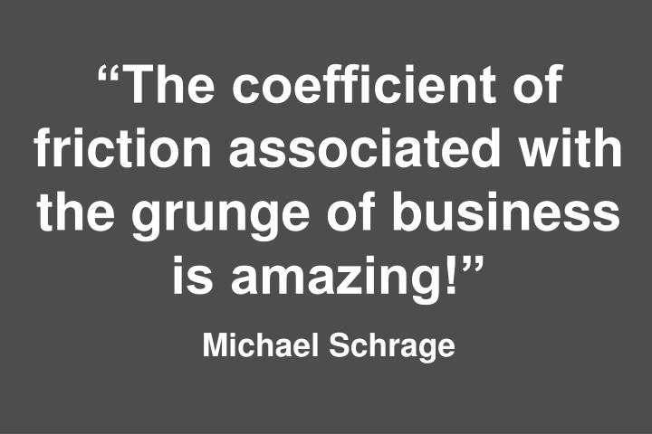 """The coefficient of friction associated with the grunge of business is amazing!"""