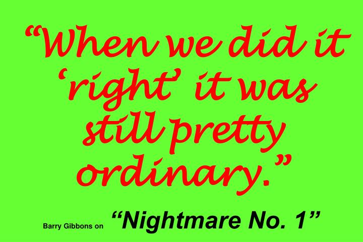 """When we did it 'right' it was still pretty ordinary."""