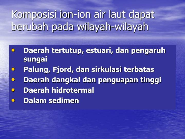 Komposisi ion-ion air laut dapat berubah pada wilayah-wilayah