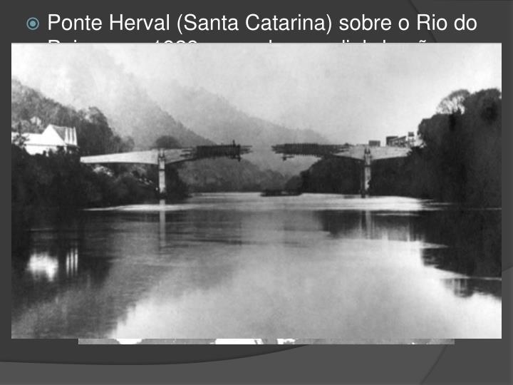 """Ponte Herval (Santa Catarina) sobre o Rio do Peixe, em 1928, recorde mundial de vão em viga reta de concreto armado (68 m.), e que pela primeira vez usou a construção em """"balanços sucessivos""""."""