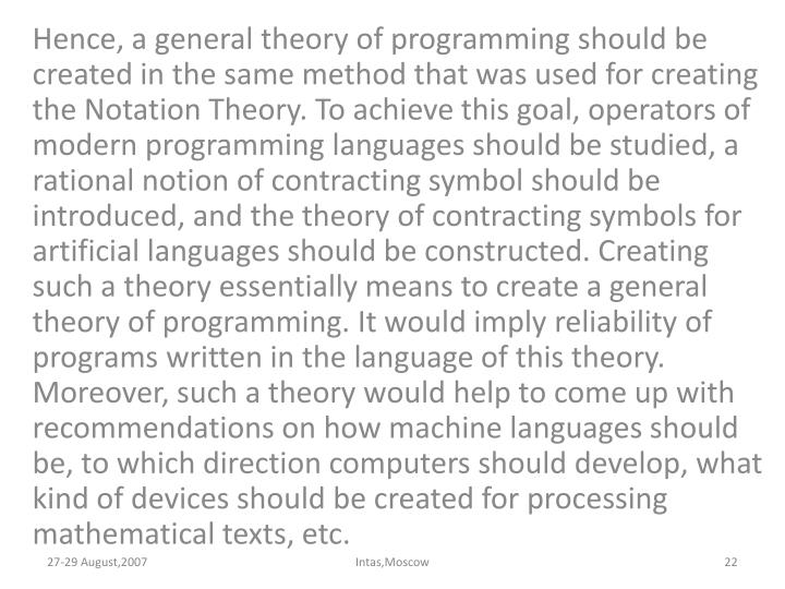 Hence, a general theory of programming should be created in the same method that was used for creating the Notation Theory. To achieve this goal, operators of modern programming languages should be studied, a rational notion of contracting symbol should be introduced, and the theory of contracting symbols for artificial languages should be constructed. Creating such a theory essentially means to create a general theory of programming. It would imply reliability of programs written in the language of this theory. Moreover, such a theory would help to come up with recommendations on how machine languages should be, to which direction computers should develop, what kind of devices should be created for processing mathematical texts, etc.