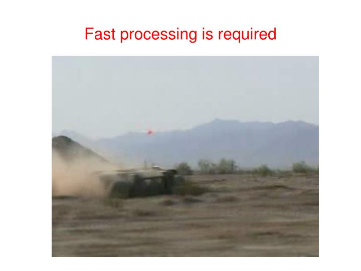 Fast processing is required