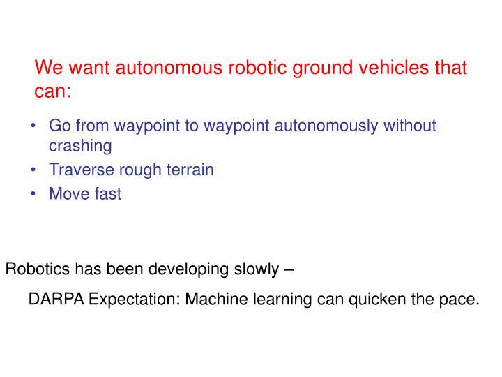 We want autonomous robotic ground vehicles that can: