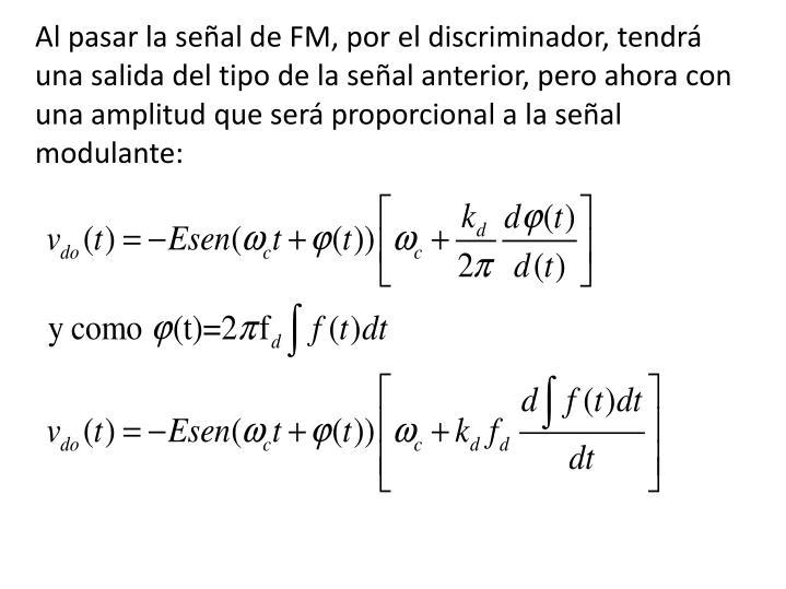 Al pasar la señal de FM, por el discriminador, tendrá una salida del tipo de la señal anterior, pero ahora con una amplitud que será proporcional a la señal modulante: