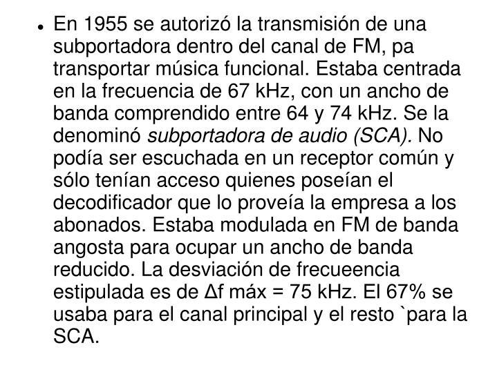 En 1955 se autorizó la transmisión de una subportadora dentro del canal de FM, pa transportar música funcional. Estaba centrada en la frecuencia de 67 kHz, con un ancho de banda comprendido entre 64 y 74 kHz. Se la denominó