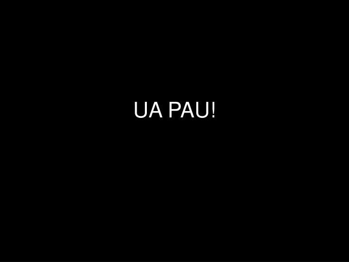 UA PAU!