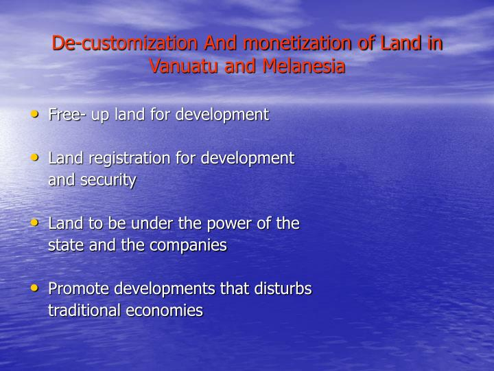 De-customization And monetization of Land in Vanuatu and Melanesia