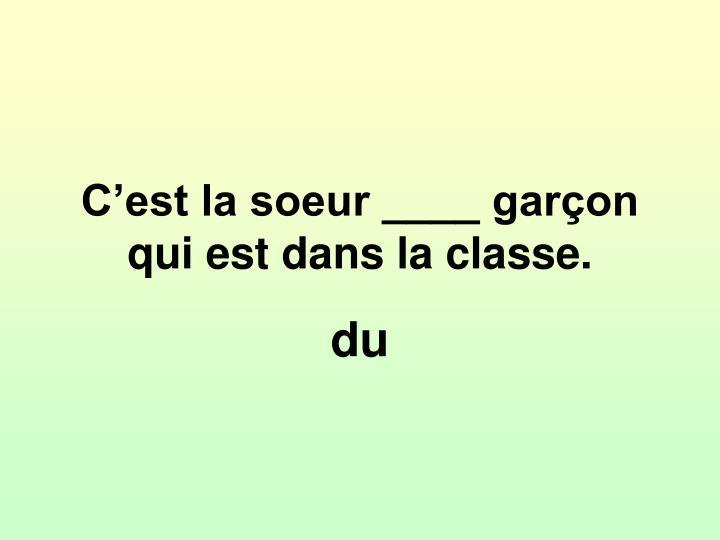 C'est la soeur ____ garçon qui est dans la classe.