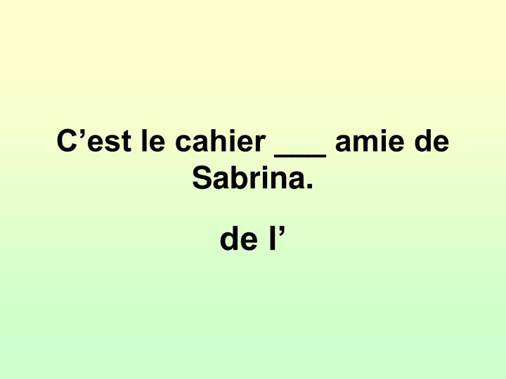 C'est le cahier ___ amie de Sabrina.