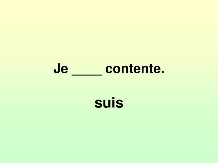 Je ____ contente.