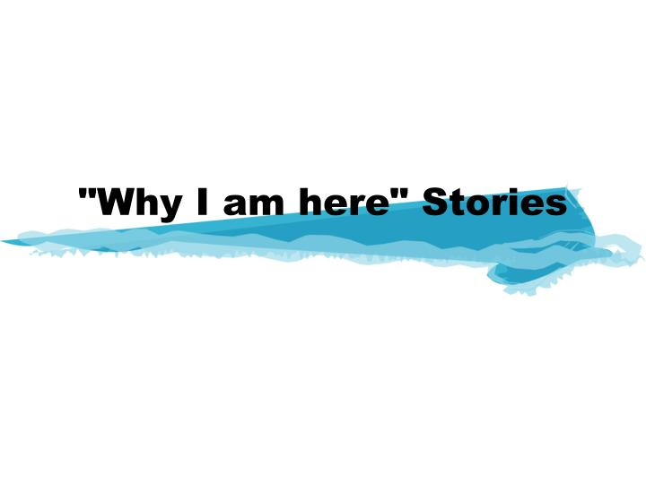 """Why I am here"" Stories"