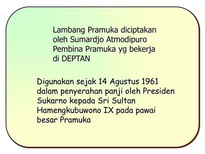 Lambang Pramuka diciptakan oleh Sumardjo Atmodipuro Pembina Pramuka yg bekerja di DEPTAN