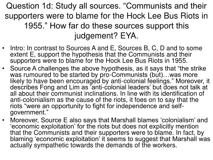"Question 1d: Study all sources. ""Communists and their supporters were to blame for the Hock Lee Bus Riots in 1955."" How far do these sources support this judgement? EYA."