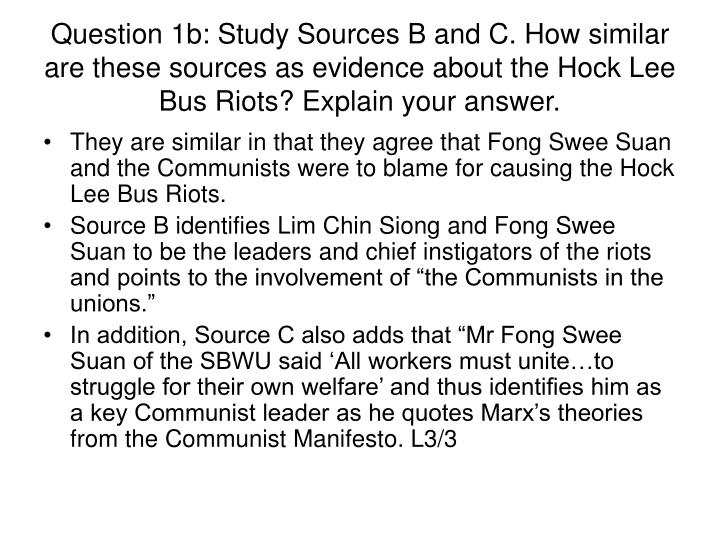 Question 1b: Study Sources B and C. How similar are these sources as evidence about the Hock Lee Bus Riots? Explain your answer.