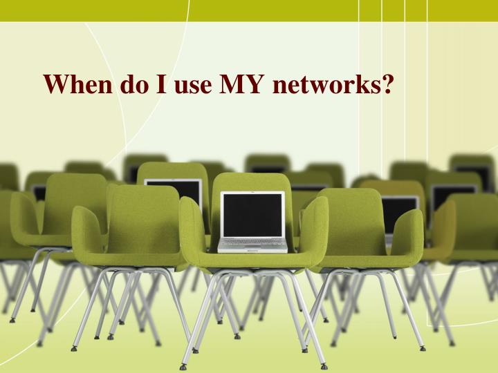 When do I use MY networks?