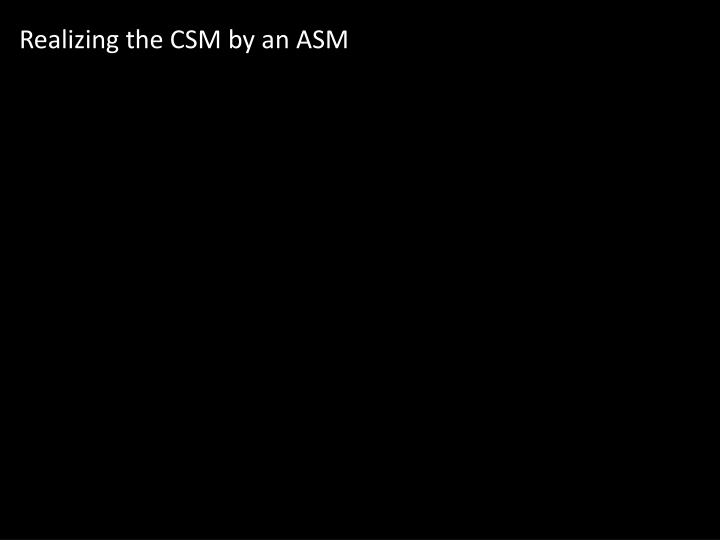Realizing the CSM by an ASM