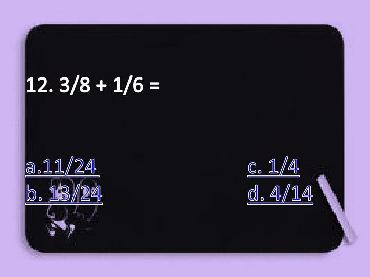 12. 3/8 + 1/6 =
