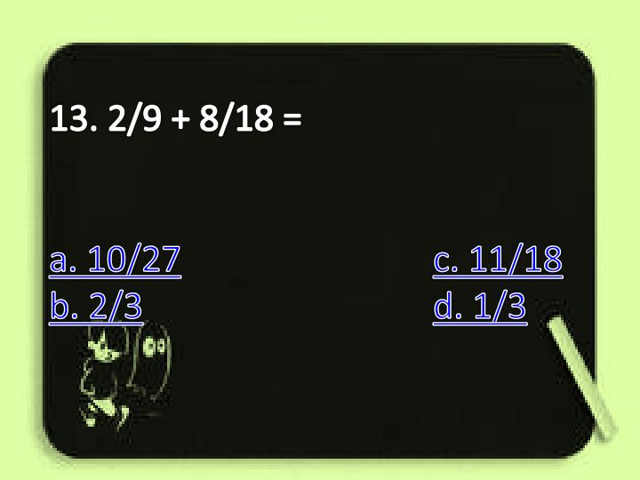 13. 2/9 + 8/18 =