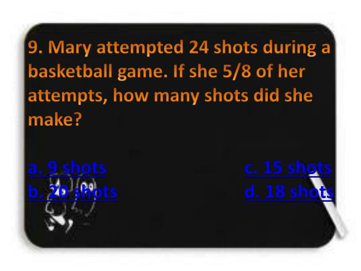 9. Mary attempted 24 shots during a basketball game. If she 5/8 of her attempts, how many shots did she make?