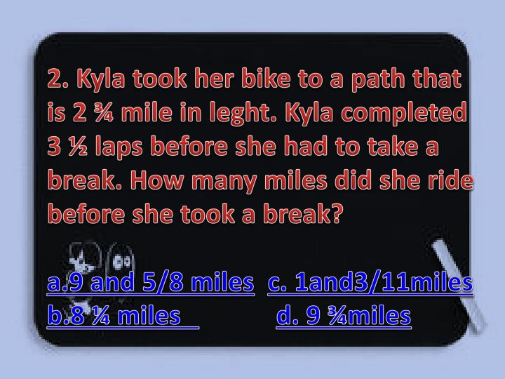 2. Kyla took her bike to a path that is 2 ¾ mile in leght. Kyla completed 3 ½ laps before she had to take a break. How many miles did she ride before she took a break?