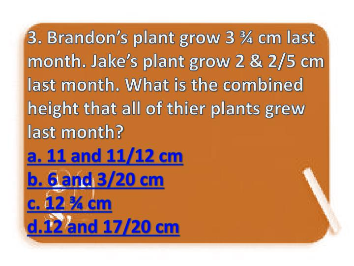 3. Brandon's plant grow 3 ¾ cm last month. Jake's plant grow 2 & 2/5 cm last month. What is the combined height that all of thier plants grew last month?