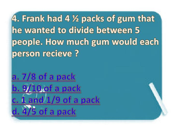 4. Frank had 4 ½ packs of gum that he wanted to divide between 5 people. How much gum would each person recieve ?