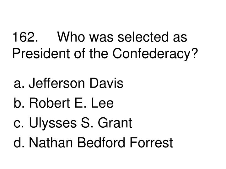162.Who was selected as President of the Confederacy?