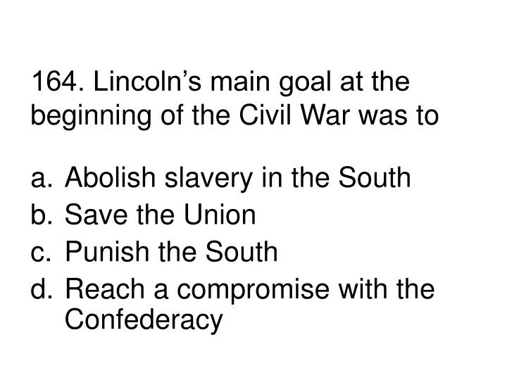 164. Lincoln's main goal at the beginning of the Civil War was to
