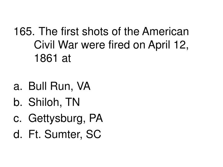 165. The first shots of the American Civil War were fired on April 12, 1861 at