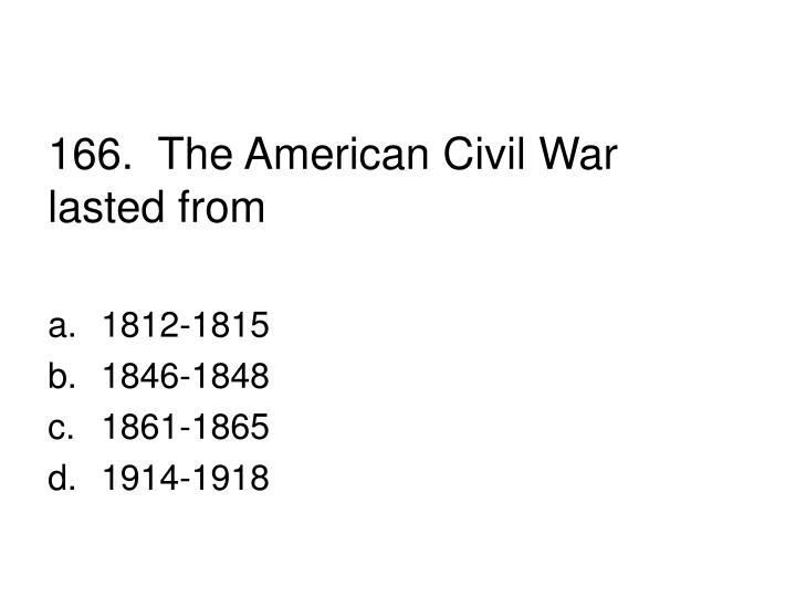 166.  The American Civil War lasted from
