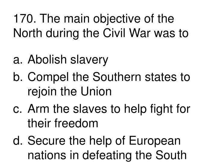 170. The main objective of the North during the Civil War was to