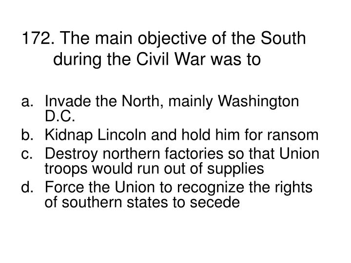 172. The main objective of the South during the Civil War was to