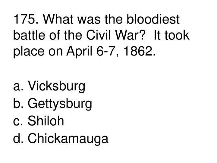 175. What was the bloodiest battle of the Civil War?  It took place on April 6-7, 1862.