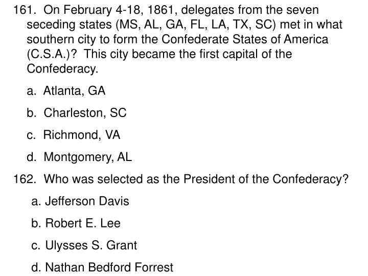 161.  On February 4-18, 1861, delegates from the seven seceding states (MS, AL, GA, FL, LA, TX, SC) ...