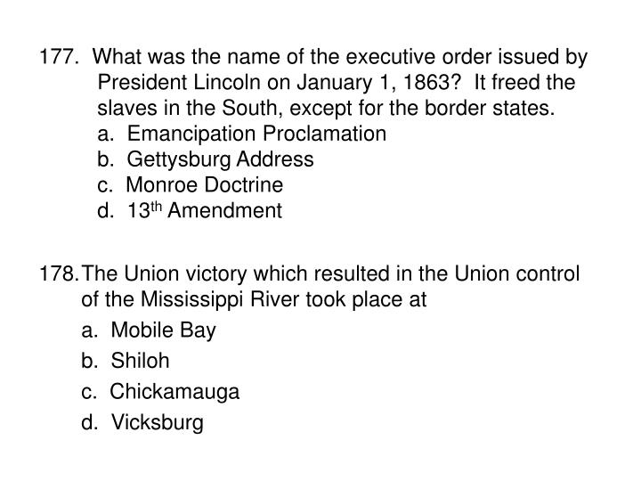 177.  What was the name of the executive order issued by President Lincoln on January 1, 1863?  It freed the slaves in the South, except for the border states.