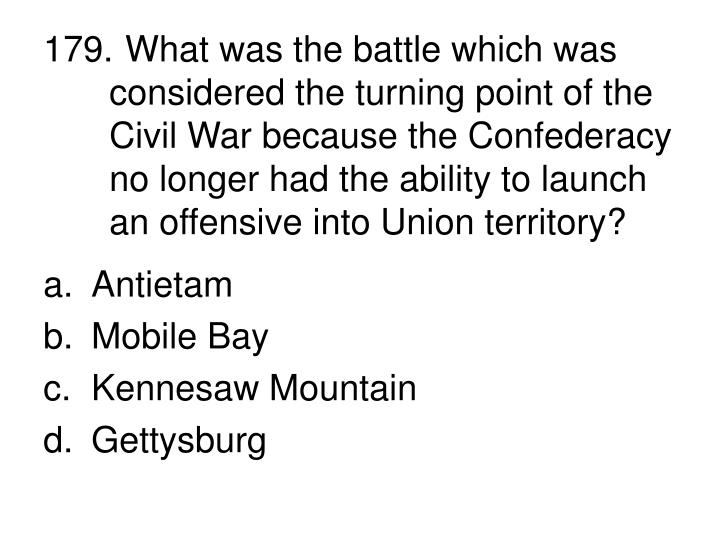 179. What was the battle which was considered the turning point of the Civil War because the Confederacy no longer had the ability to launch an offensive into Union territory?