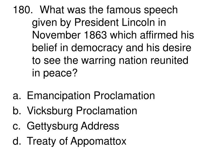 180.  What was the famous speech given by President Lincoln in November 1863 which affirmed his belief in democracy and his desire to see the warring nation reunited in peace?