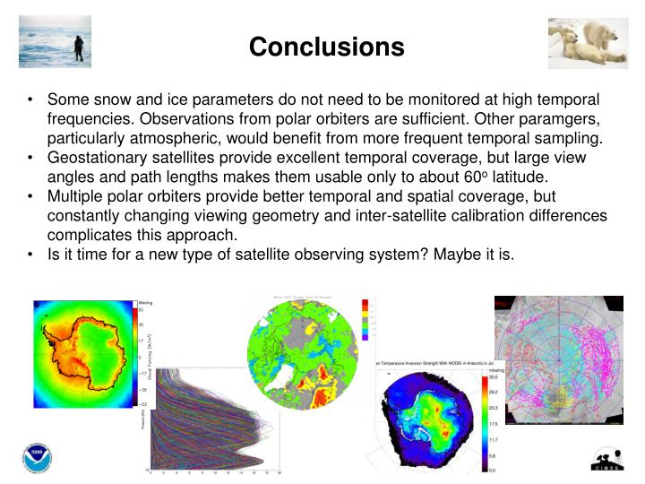 Some snow and ice parameters do not need to be monitored at high temporal frequencies. Observations from polar orbiters are sufficient. Other paramgers, particularly atmospheric, would benefit from more frequent temporal sampling.