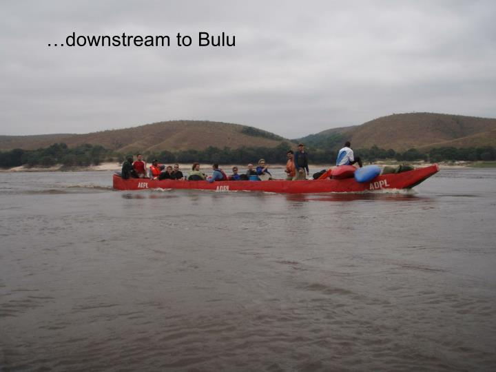 …downstream to Bulu