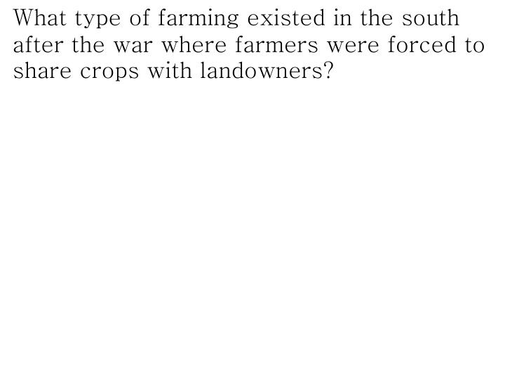 What type of farming existed in the south after the war where farmers were forced to share crops with landowners?
