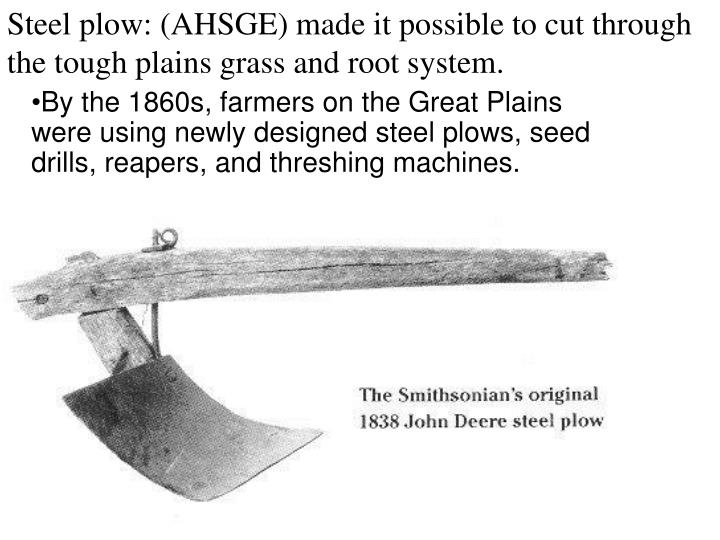 Steel plow: (AHSGE) made it possible to cut through the tough plains grass and root system.
