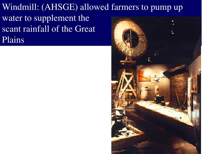 Windmill: (AHSGE) allowed farmers to pump up water to supplement the
